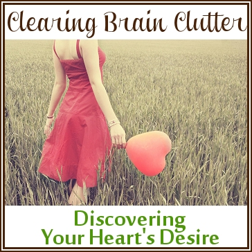 Clearing Brain Clutter: Discovering Your Heart's Desire